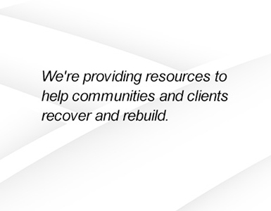 We're providing resources to help communities and clients recover and rebuild.